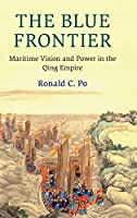 The Blue Frontier: Maritime Vision and Power in the Qing Empire (Cambridge Oceanic Histories)