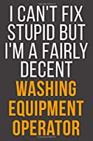 I Can't Fix Stupid But I'm A Fairly Decent Washing Equipment Operator: Funny Blank Lined Notebook For Coworker, Boss & Friend