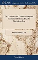 The Constitutional Defence of England, Internal and External. by John Cartwright, Esq