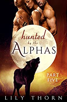 Hunted by the Alphas: Part Five (BBW Werewolf Menage Paranormal Romance) by [Thorn, Lily]