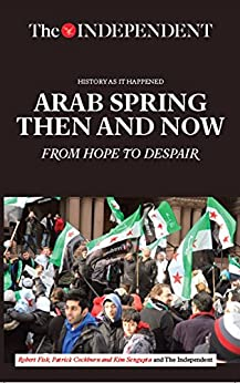Arab Spring Then and Now: From Hope to Despair by [Fisk, Robert, Cockburn, Patrick]