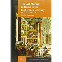 The Art Market in Rome in the Eighteenth Century: A Study on the Social History of Art (Studies in the History of Collecting & Art Markets)