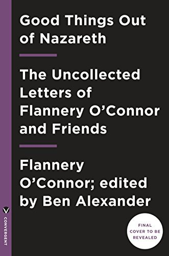 Good Things out of Nazareth: The Uncollected Letters of Flannery O'Connor and Friends (English Edition)