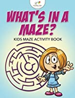 What's in a Maze? Kids Maze Activity Book