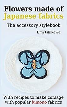 [Ishikawa, Emi]のFlowers made of Japanese fabrics: The accessory stylebook (English Edition)