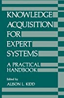 Knowledge Acquisition for Expert Systems: A Practical Handbook