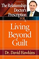 The Relationship Doctor's Prescription for Living Beyond Guilt