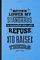 I Refuse to Lower My Standards to Accommodate Those Who Refuse to Raise Theirs: Lined Notebook For Positive Attitude Motivation. Ruled Journal For Support Faith Belief. Unique Student Teacher Blank Composition Great For School Writing