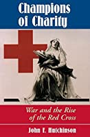 Champions Of Charity: War And The Rise Of The Red Cross