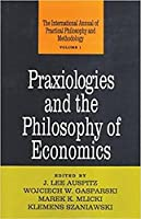 Praxiologies and the Philosophy of Economics (Praxiology : The International Annual of Practical Philosophy and Methodology, Vol 1)