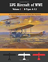 LVG Aircraft of WWI Volume 1: B-Types & C.I: A Centennial Perspective on Great War Airplanes (Great War Aviation Centennial Series)