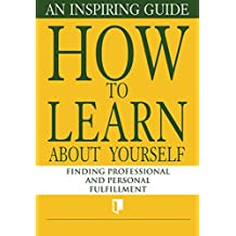 How to Learn About Yourself. An Inspiring Guide: Finding Professional and Personal Fulfillment (Book Collection Part 1. 3)