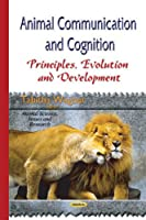 Animal Communication and Cognition: Principles, Evolution and Development (Animal Science, Issues and Research)