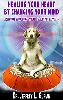 Healing Your Heart, By Changing Your Mind: A Spiritual and Humorous Approach To Achieving Happiness by [Gurian, Jeffrey]
