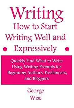 Writing: How to Start Writing Well and Expressively: Quickly Find What to Write Using Writing Prompts for Beginning Authors, Freelancers, and Bloggers ... writing practice) (How to write Book 1) by [Wise, George]