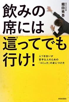 [堀田 秀吾]の飲みの席には這ってでも行け! 人づき合いが苦手な人のための「コミュ力」の身につけ方
