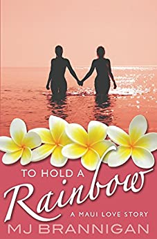 To Hold A Rainbow: A Maui Love Story by [Brannigan, MJ]