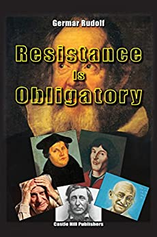 Resistance Is Obligatory: Address to the Mannheim District Court, 15 November 2006 to 29 January 2007 by [Rudolf, Germar]