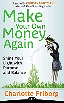Make Your Own Money Again: Shine Your Light with Purpose and Balance by [Friborg, Charlotte]