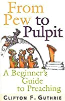 From Pew to Pulpit: A Beginners Guide to Preaching