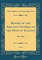 Report of the Adjutant General of the State of Illinois, Vol. 8: 1861-1866 (Classic Reprint)
