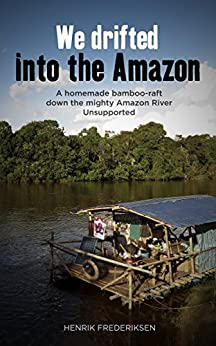 We Drifted Into The Amazon: a homemade bamboo raft down the mighty Amazon River, unsupported by [Frederiksen, Henrik]