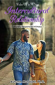 Wake Up In A New Intercultural Relationship: Culturally-Responsive Intimacy by [Murasaki Ph.D., Autumn]