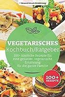 Vegetarisches Kochbuch/ Ratgeber: 100+ koestliche Rezepte fuer eine gesunde, vegetarische Ernaehrung, fuer die ganze Familie