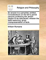 An Answer to a Pamphlet, Entitled, Considerations on the Bill to Permit Persons Professing the Jewish Religion to Be Naturalized; Wherein the False Reasoning, Gross Misrepresentation of Facts