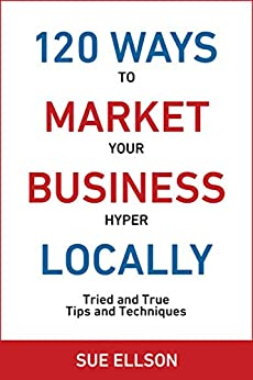 120 Ways To Market Your Business Hyper Locally: Tried and True Tips and Techniques by [Ellson, Sue]