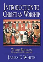 Introduction to Christian Worship Third Edition: Revised and Expanded by James F. White(2001-01-01)