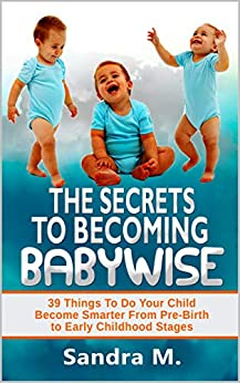 [M., Sandra]のTHE SECRETS TO BECOMING BABYWISE: 39 Things To Do Your Child Become Smarter From Pre-Birth to Early Childhood Stages (English Edition)