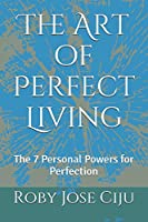 The Art of Perfect Living: The 7 Personal Powers for Perfection