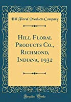 Hill Floral Products Co., Richmond, Indiana, 1932 (Classic Reprint)