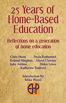 25 Years of Home-Based Education: Reflections on a generation of home educatoin by [Wood, Mike]