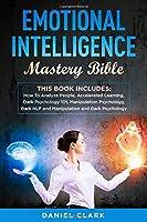 Emotional Intelligence  Mastery Bible: 6 manuscripts: How To Analyze People, Accelerated Learning, Dark Psychology 101, Manipulation Psychology, Dark NLP and Manipulation and Dark Psychology