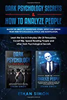Dark Psychology Secrets & How To Analyze People: Master the Ability To Understand Others, Detect and Defend From Their Psychological Attack and Manipulation.