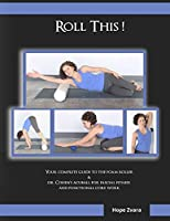 Roll This! The Best Foam Roller and AcuBall Guide You Will Ever Own!: The Most Detailed Guide For Both Students & Teachers You Will Ever Find!