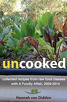 Uncooked: collected recipes from raw food classes with A Foodly Affair, 2009-2014 by [van Didden, Hannah]