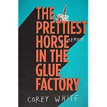 The Prettiest Horse in the Glue Factory: A Memoir