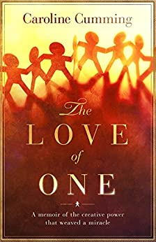 The Love of One: A memoir of the creative power that weaved a miracle by [Cumming, Caroline]