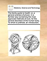The Family Guide to Health: Or, a General Practice of Physic: In a Familiar Way Containing the Most Approved Methods of Cure, for the Several Disorders of the Human Body, to Which Is Prefixed, an Introduction,