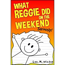 What Reggie Did on the Weekend: Seriously! (The Reggie Books Book 1)