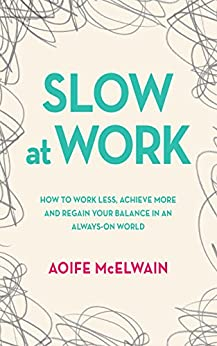 Slow at Work: How to work less, achieve more and regain your balance in an always-on world by [McElwain, Aoife]