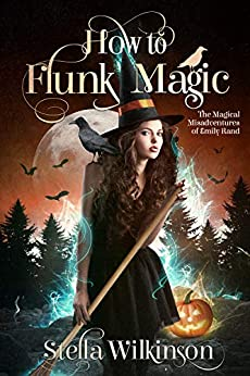How to Flunk Magic (The Magical Misadventures of Emily Rand Book 1) by [Wilkinson, Stella]