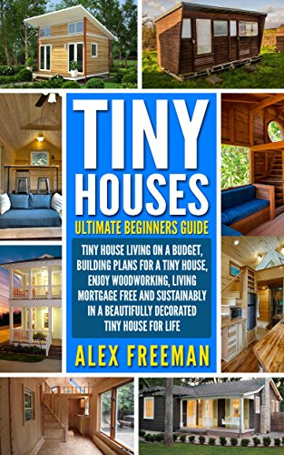 [Freeman, Alex]のTiny Houses : Beginners Guide: Tiny House Living On