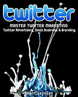 Twitter: Master Twitter Marketing - Twitter Advertising, Small Business & Branding (Twitter, Social Media, Small Business) by [Kennedy, Grant]