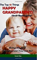 The Top 10 Things Happy Grandparents Never Regret Doing!: Being the Best Grandparent You Can Be!