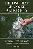 The Fish That Changed America: True Stories About the People Who Made Largemouth Bass Fishing an All-American Sport