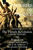 Histories of France: The French Revolution a Short History and Napoleon a Short Biography